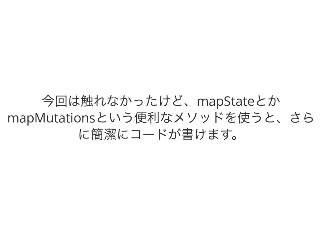 今回は触れなかったけど、mapState とか mapMutations という便利なメソッド...