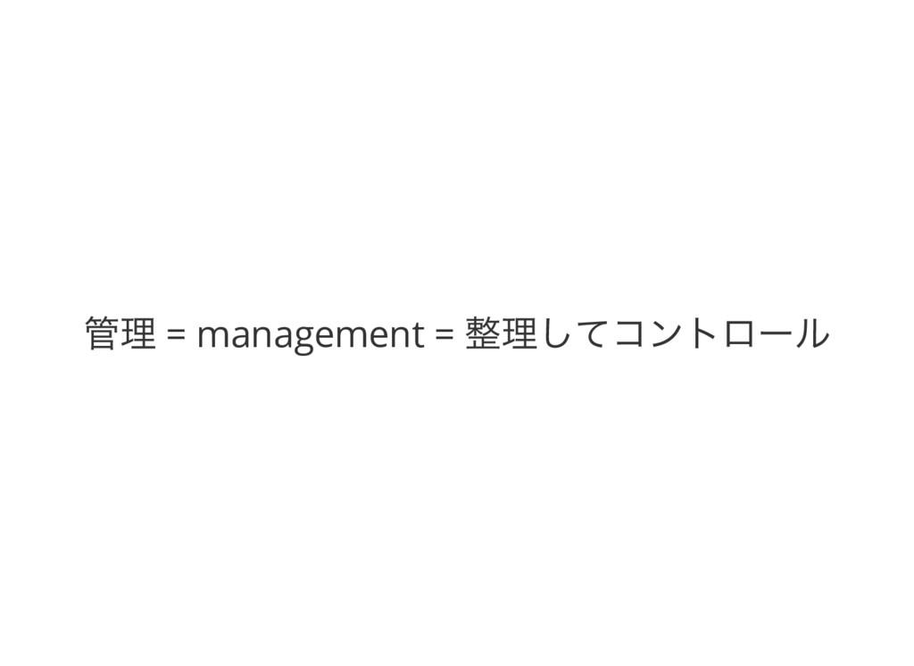 管理 = management = 整理してコントロール
