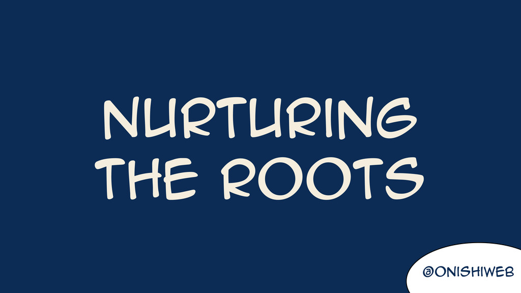 Nurturing the roots @onishiweb