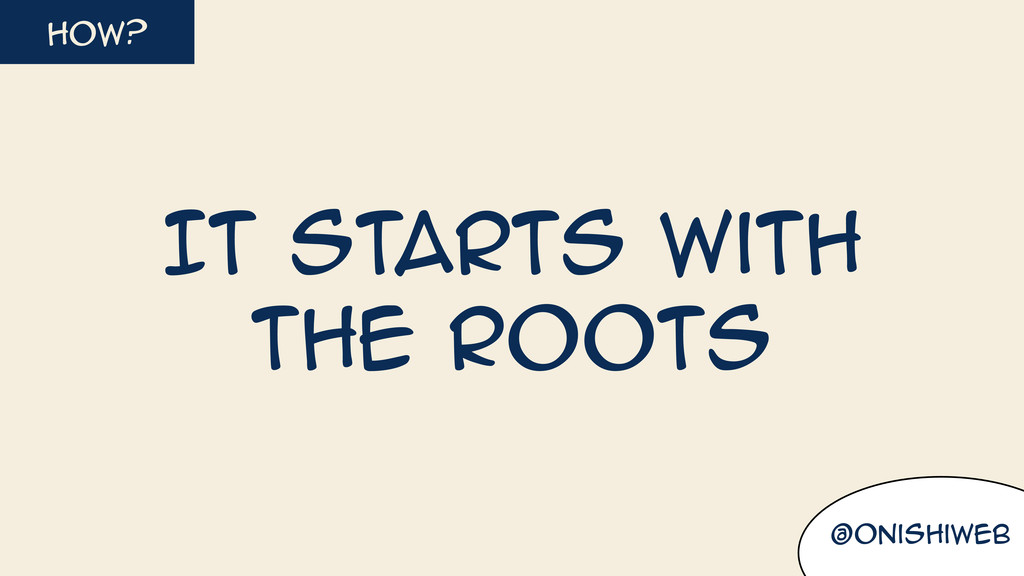 @onishiweb how? It starts with the roots