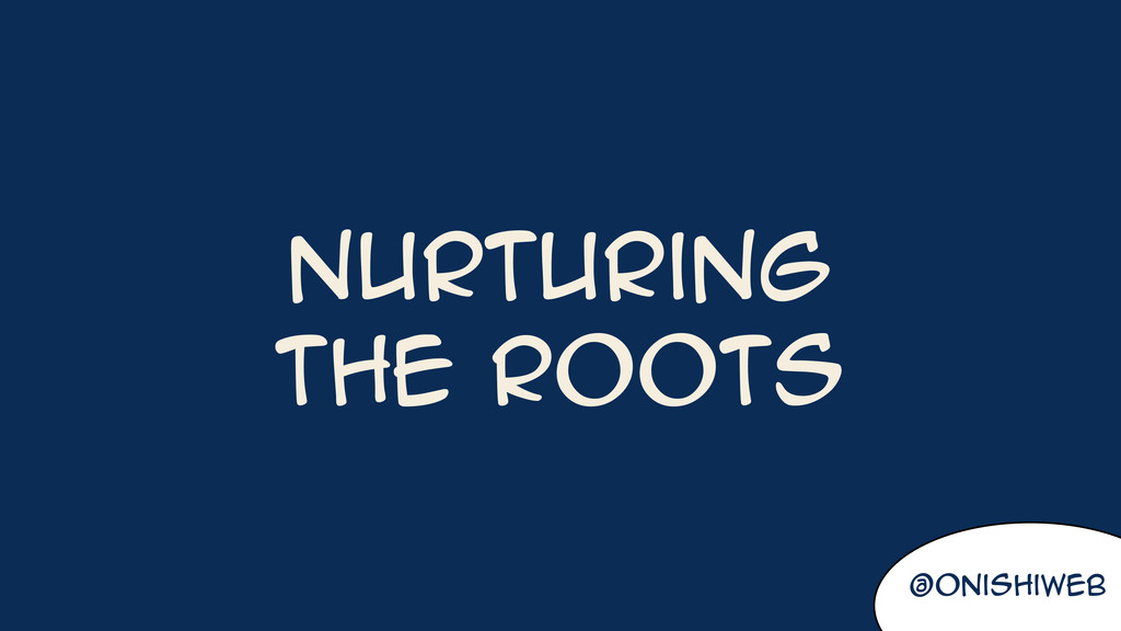 @onishiweb nurturing the roots