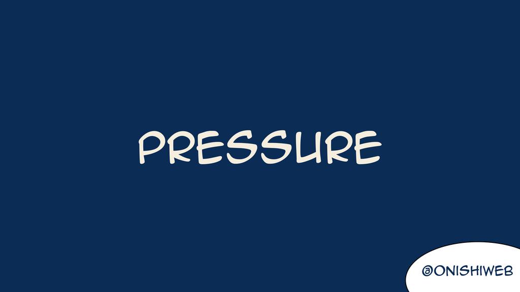 @onishiweb Pressure