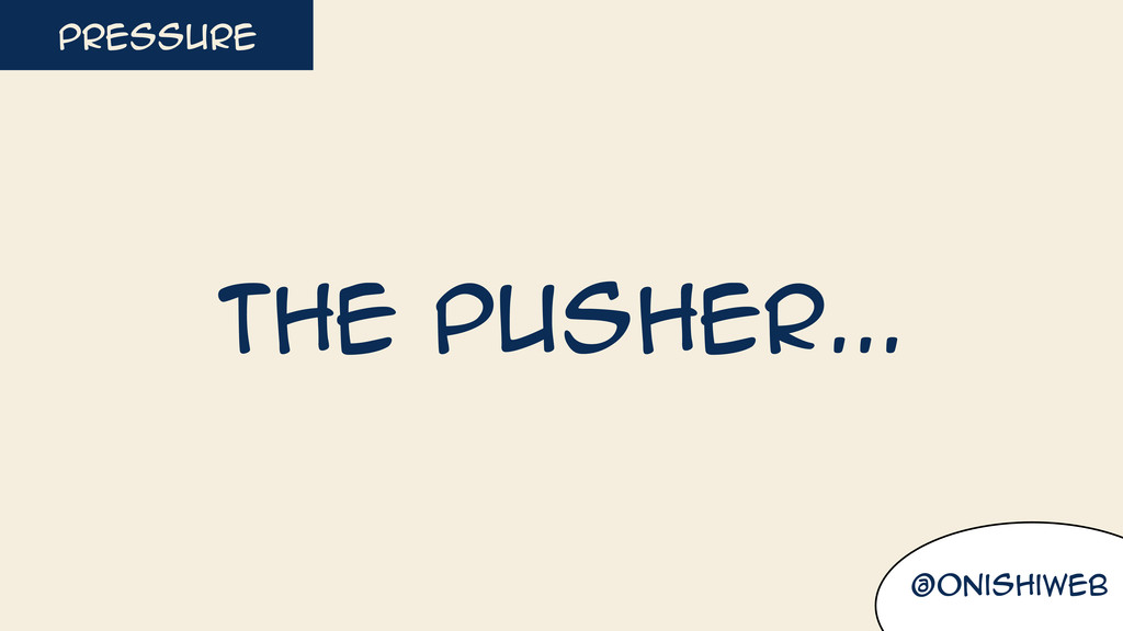 @onishiweb pressure The pusher...