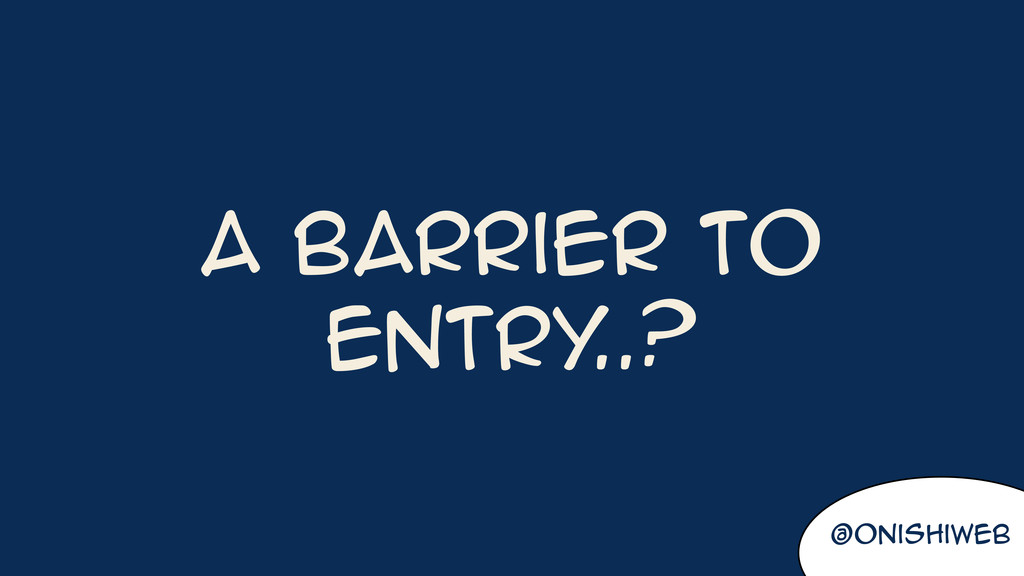 @onishiweb A barrier to entry ..?