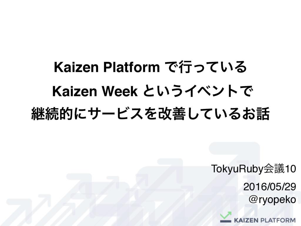 Kaizen Platform Ͱߦ͍ͬͯΔ Kaizen Week ͱ͍͏ΠϕϯτͰ ܧଓత...