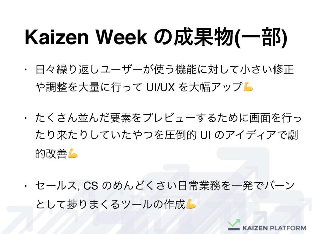 Kaizen Week ͷՌ(Ұ෦) • ʑ܁Γฦ͠Ϣʔβʔ͕͏ػʹରͯ͠খ͍͞मਖ਼...