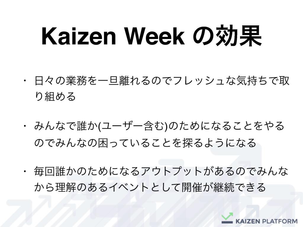 Kaizen Week ͷޮՌ • ʑͷۀΛҰ୴ΕΔͷͰϑϨογϡͳؾͪͰऔ ΓΊΔ...