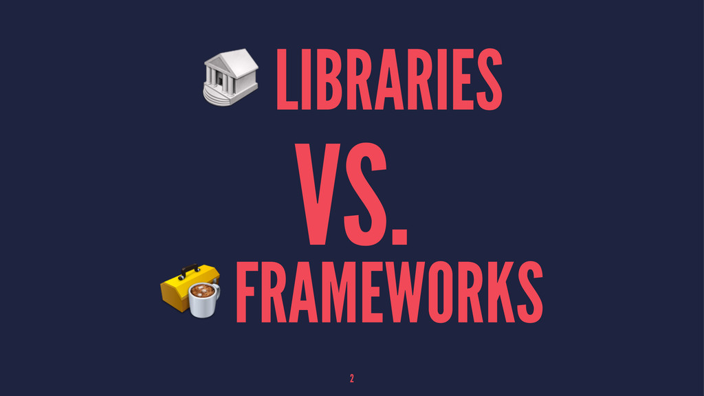 LIBRARIES VS. FRAMEWORKS 2