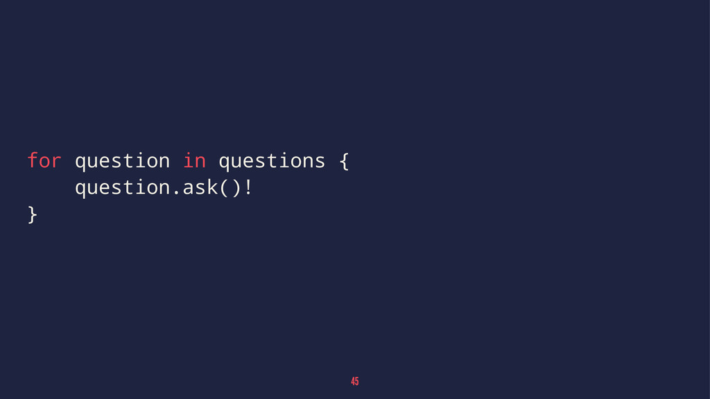 for question in questions { question.ask()! } 45