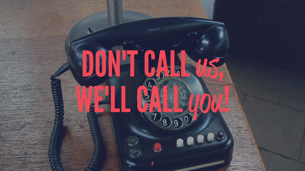 DON'T CALL us, WE'LL CALL you! 6