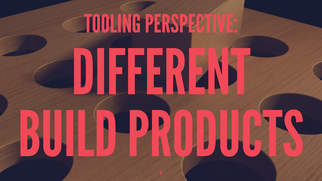 TOOLING PERSPECTIVE: DIFFERENT BUILD PRODUCTS 8