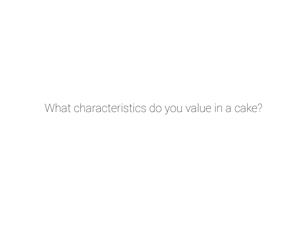 What characteristics do you value in a cake?