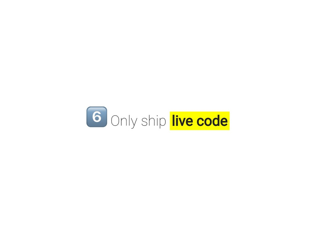 Only ship live code
