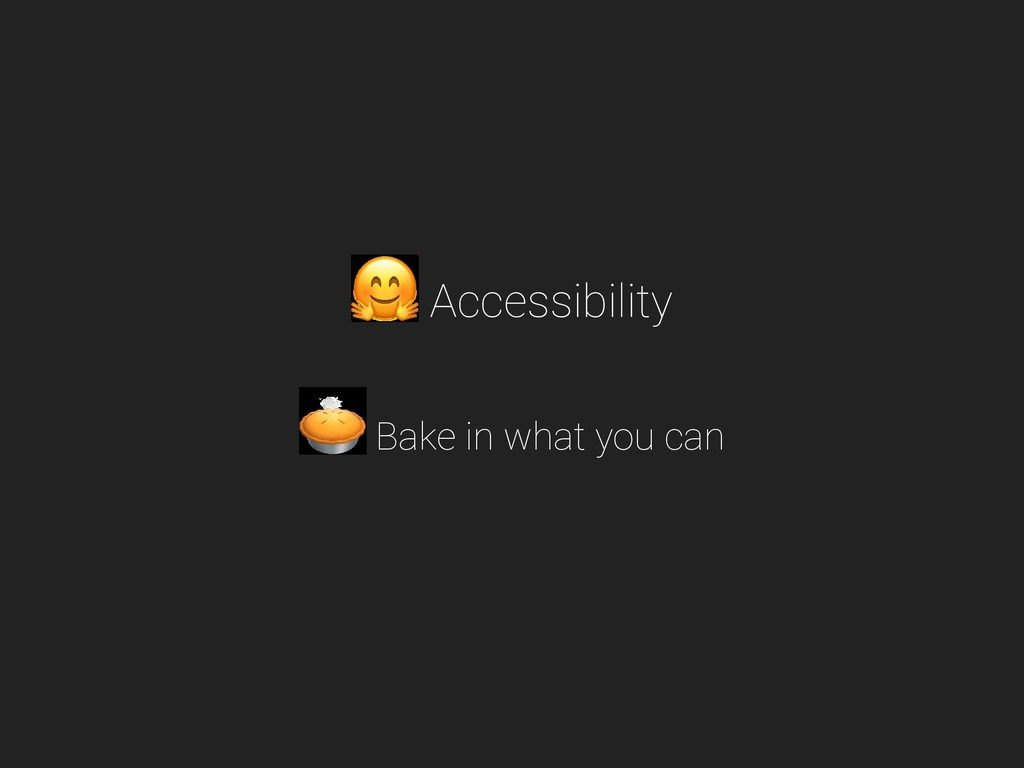 Accessibility Bake in what you can