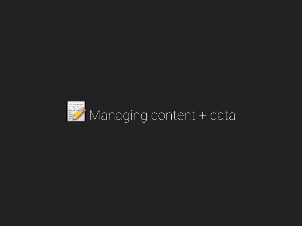 Managing content + data