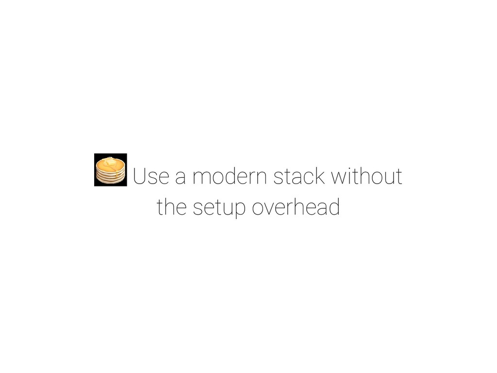 Use a modern stack without the setup overhead