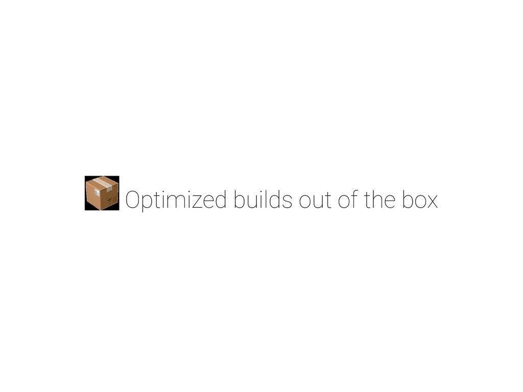 Optimized builds out of the box