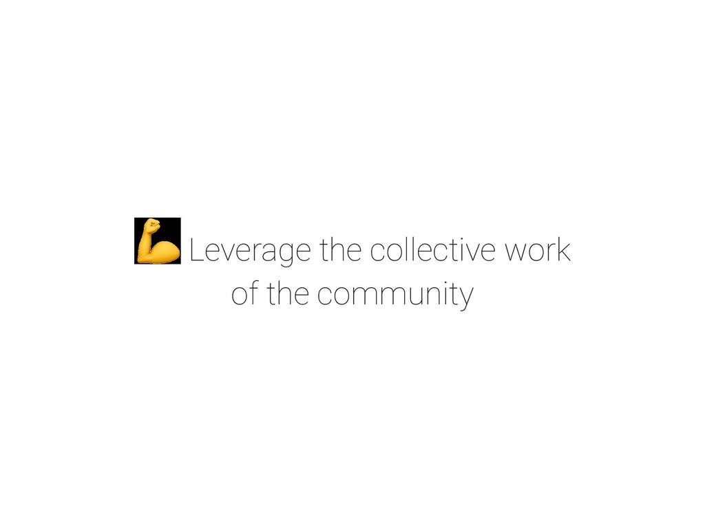 Leverage the collective work of the community