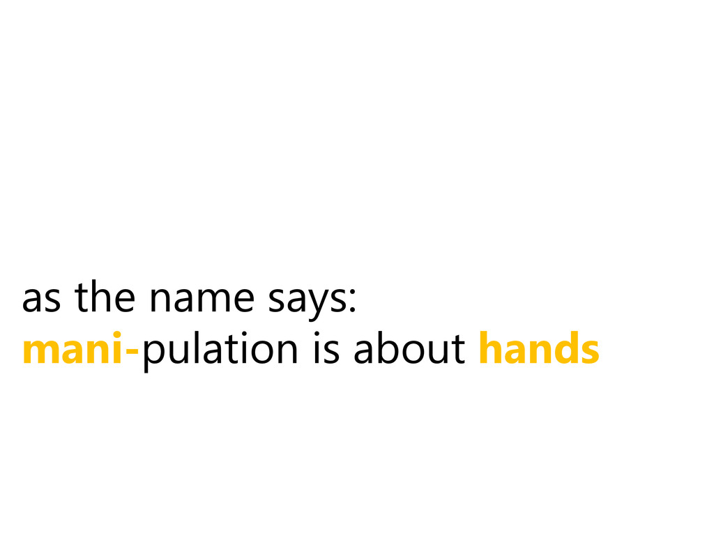 as the name says: mani-pulation is about hands