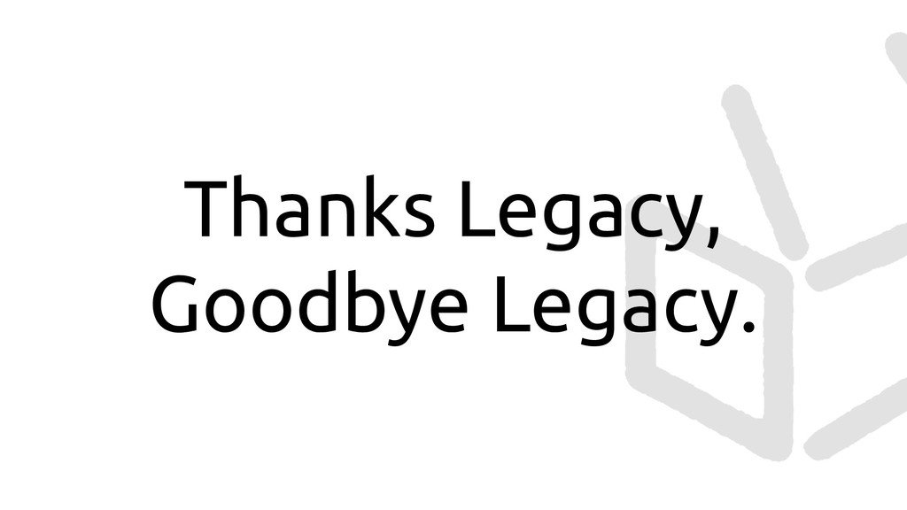 Thanks Legacy, Goodbye Legacy.