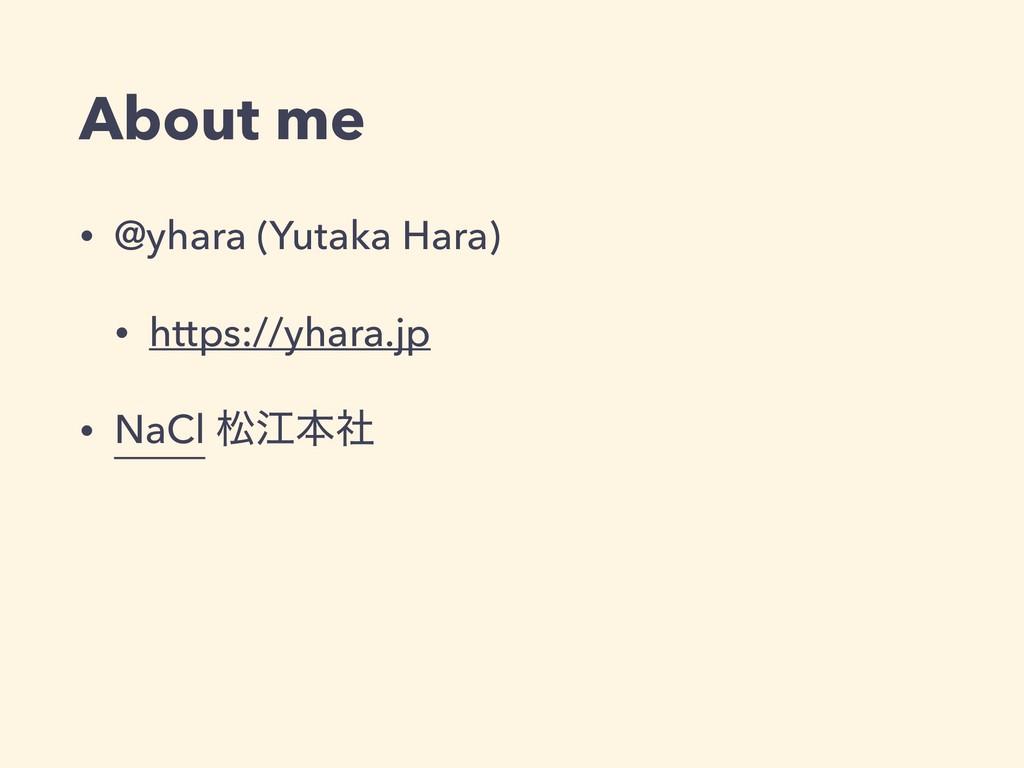 About me • @yhara (Yutaka Hara) • https://yhara...