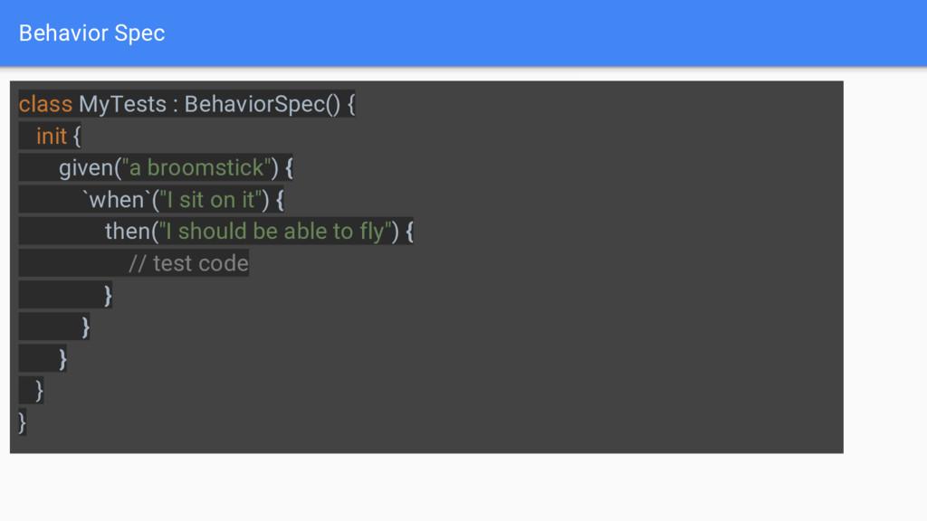 Behavior Spec class MyTests : BehaviorSpec() { ...
