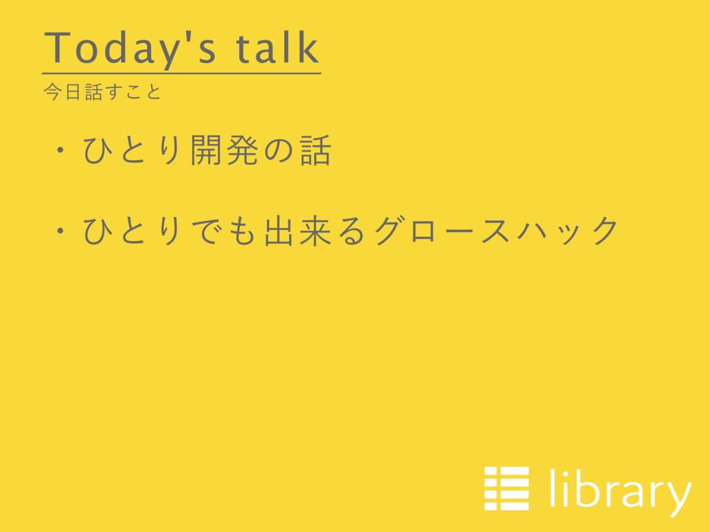 Today's talk ࠓ͢͜ͱ ɾͻͱΓ։ൃͷ ɾͻͱΓͰग़དྷΔάϩʔεϋοΫ