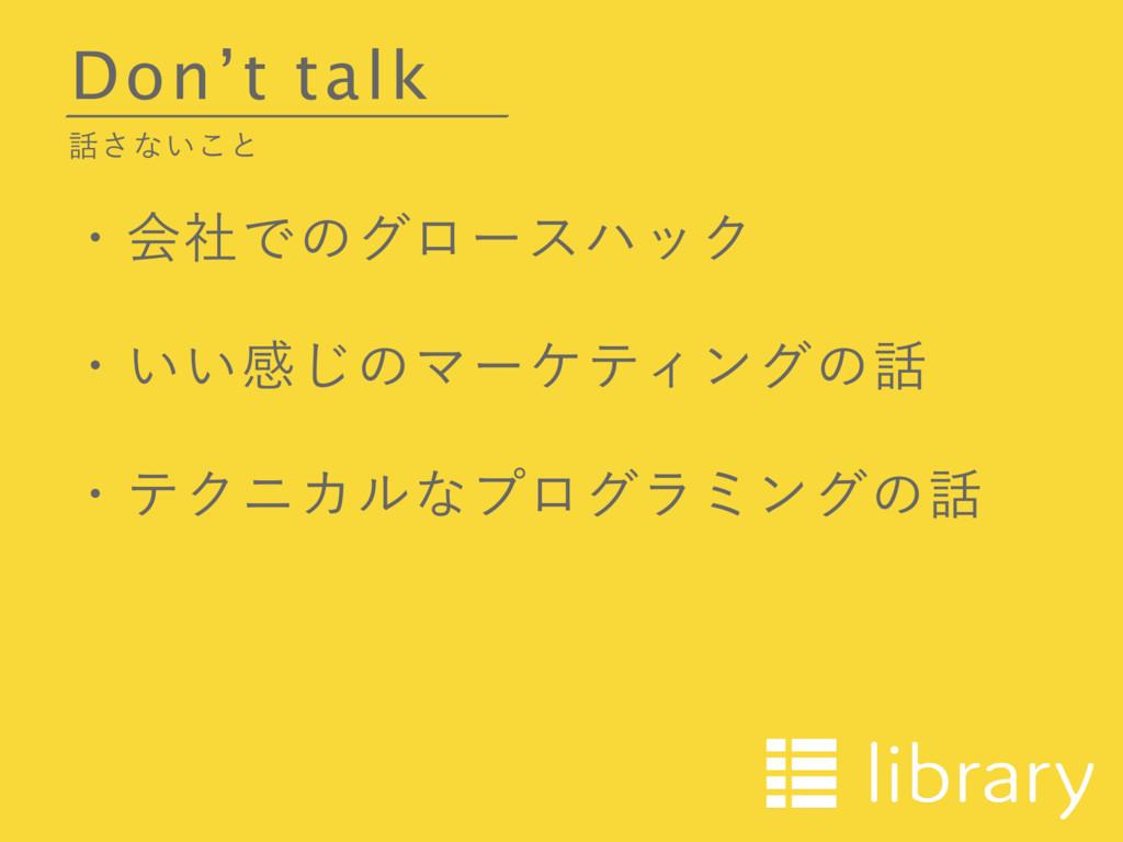 Don't talk ͞ͳ͍͜ͱ ɾձࣾͰͷάϩʔεϋοΫ ɾ͍͍ײ͡ͷϚʔέςΟϯάͷ...