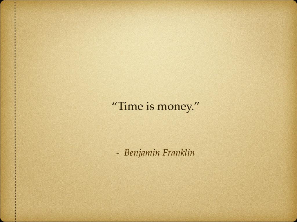 "- Benjamin Franklin ""Time is money."""