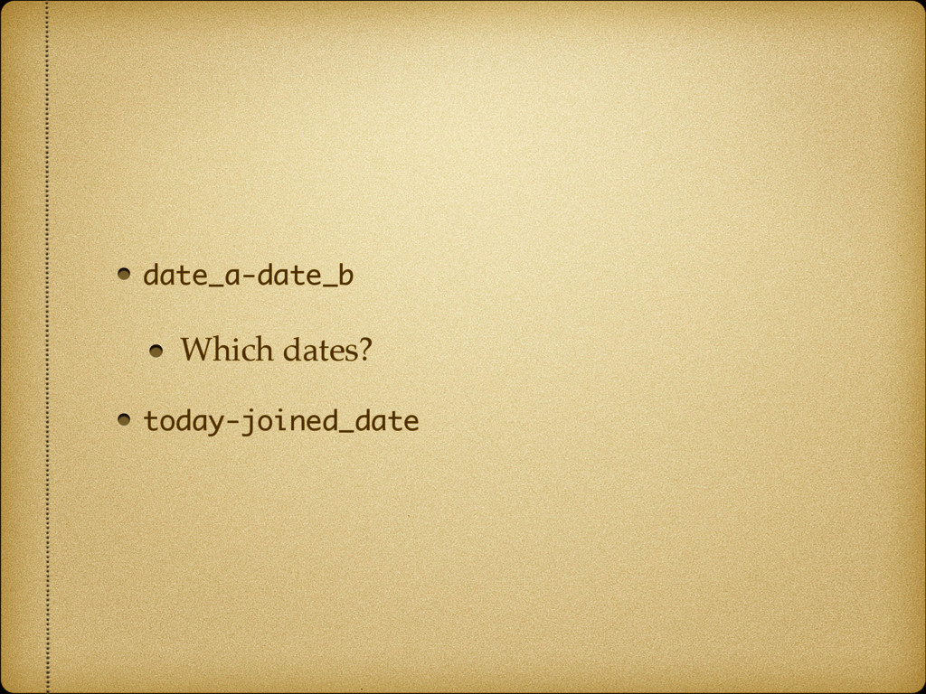 date_a-date_b Which dates? today-joined_date