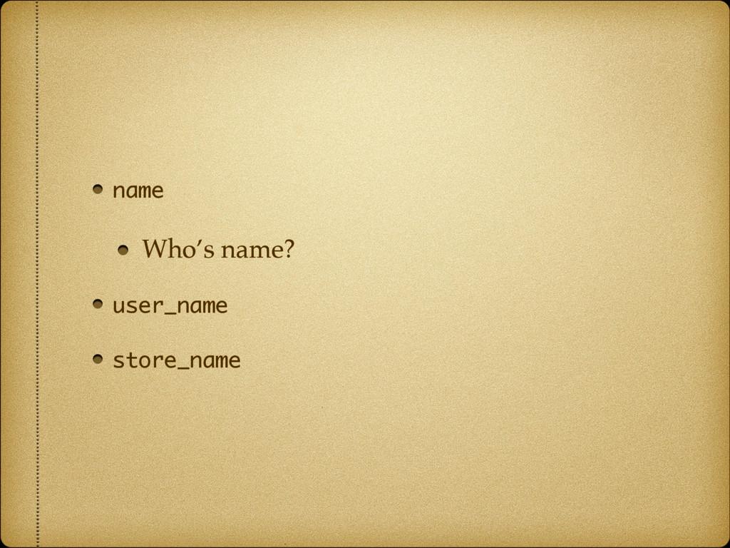 name Who's name? user_name store_name