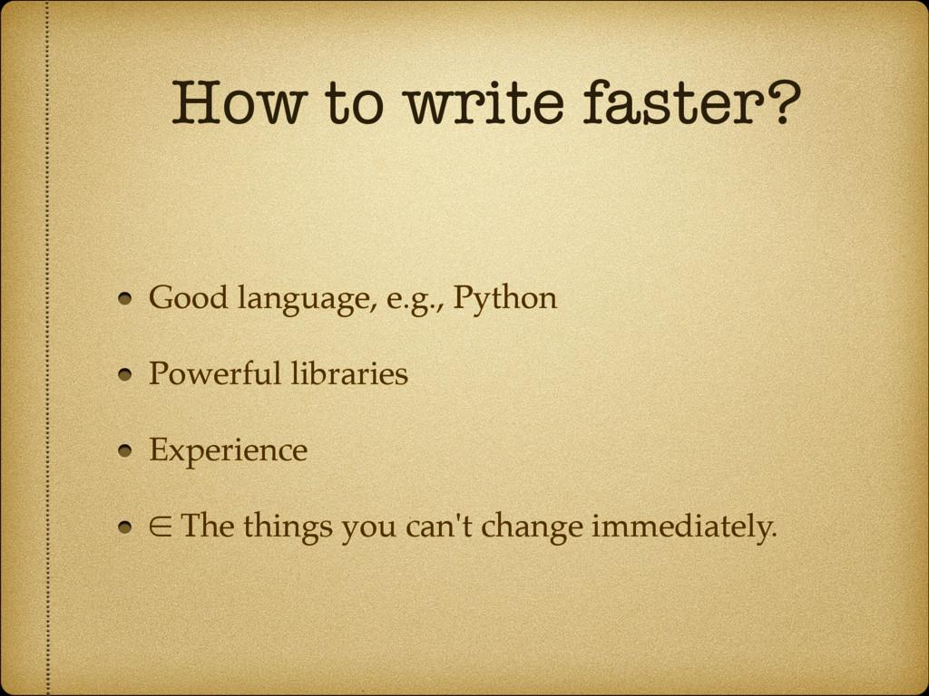 How to write faster? Good language, e.g., Pytho...