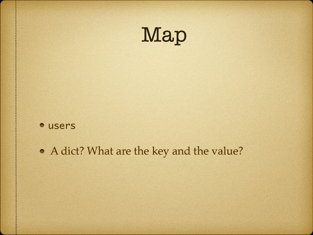 Map users A dict? What are the key and the valu...