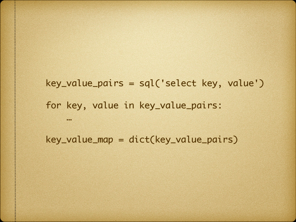 key_value_pairs = sql('select key, value') for ...