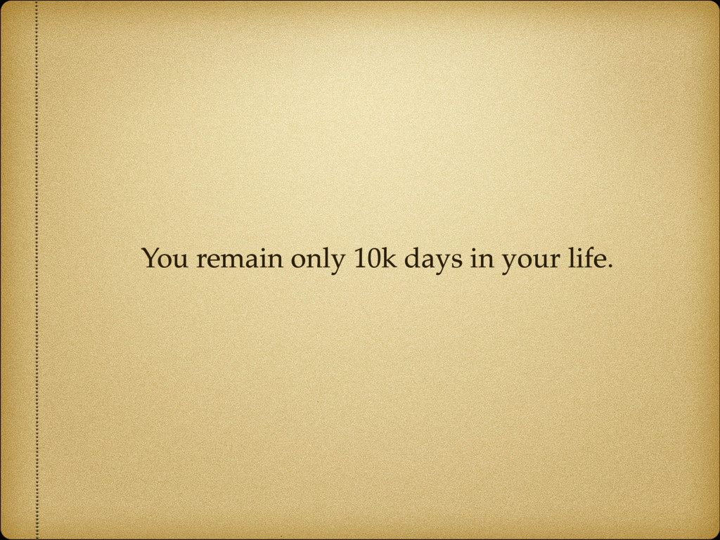 You remain only 10k days in your life.
