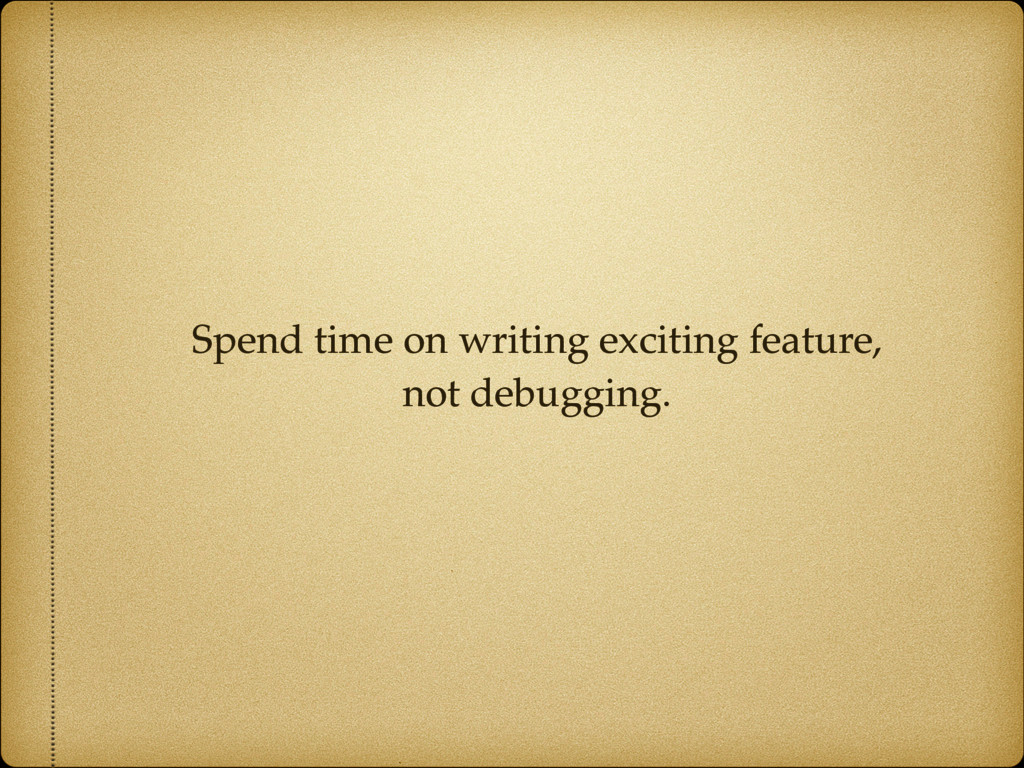 Spend time on writing exciting feature,