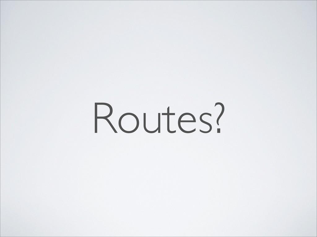 Routes?