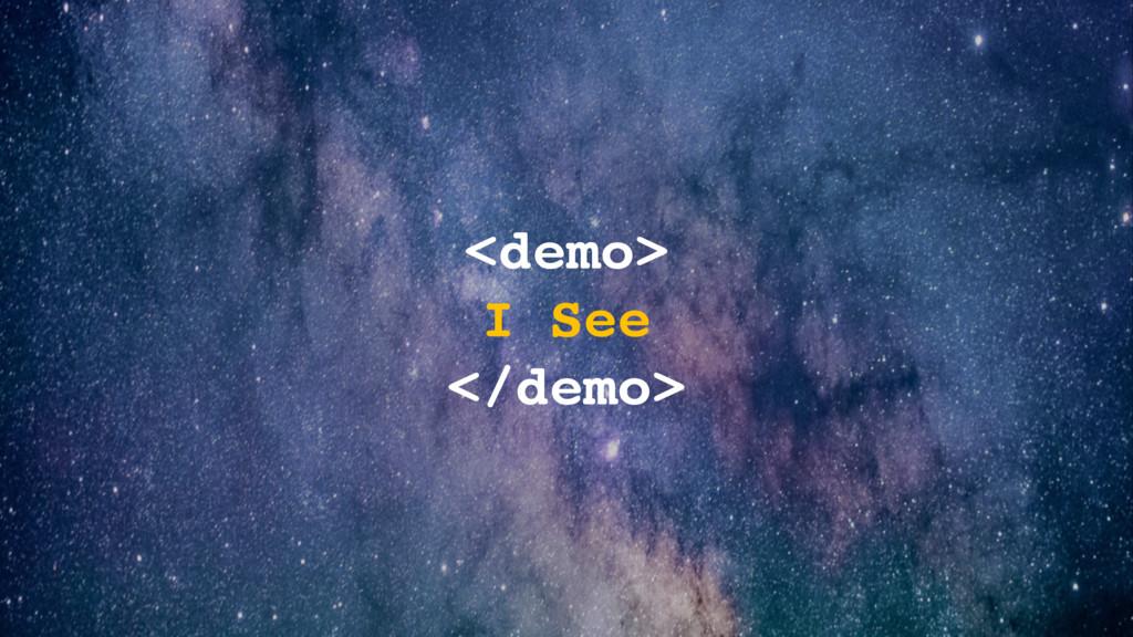 <demo> I See </demo>