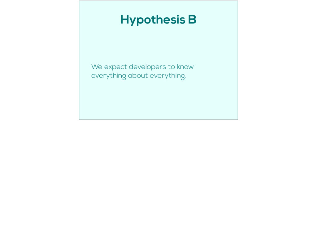 Hypothesis B We expect developers to know every...