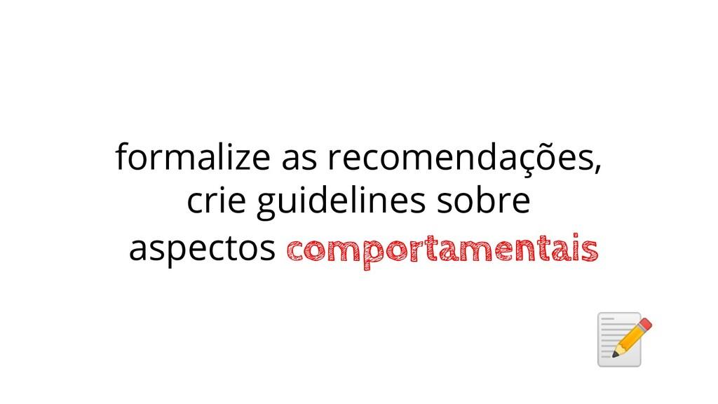 formalize as recomendações, crie guidelines sob...