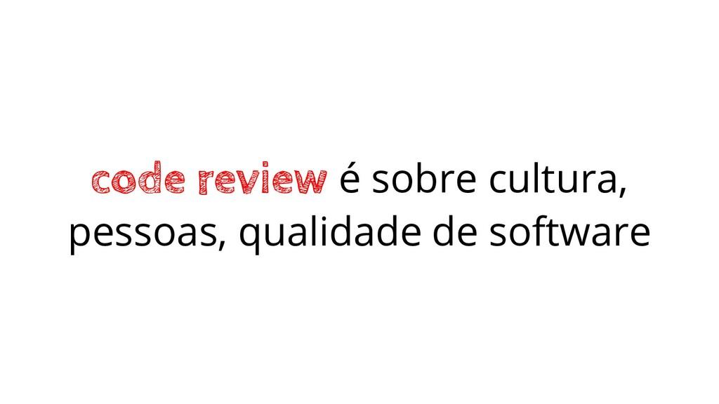 code review é sobre cultura, pessoas, qualidade...