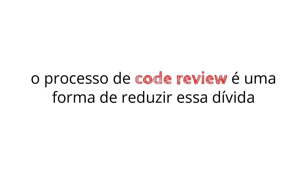 o processo de code review é uma forma de reduzi...