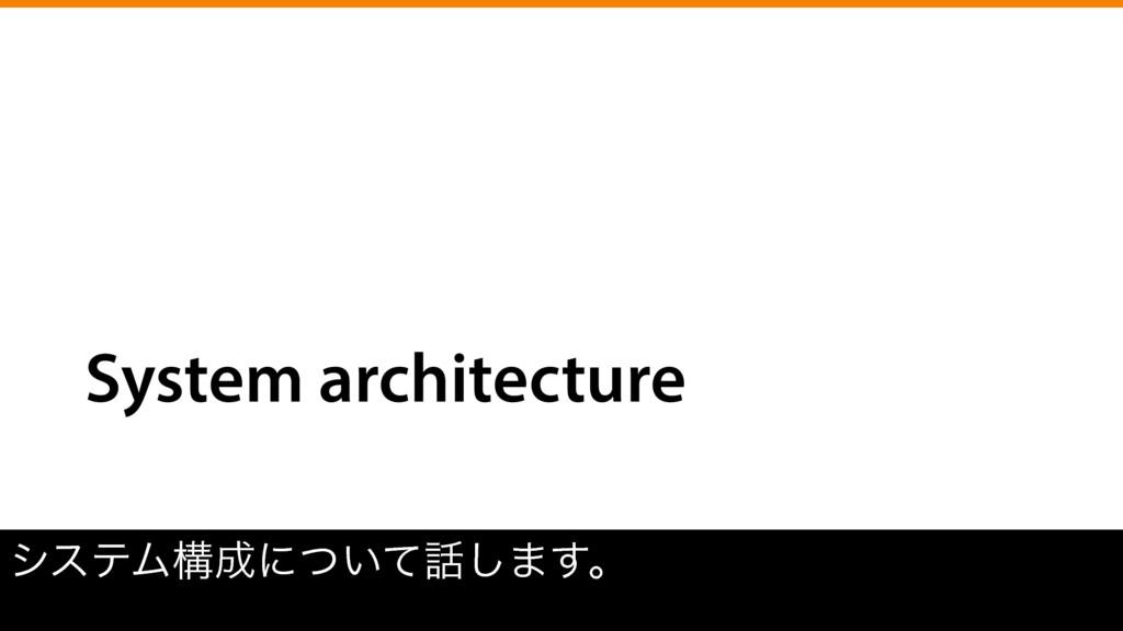 System architecture γεςϜߏʹ͍ͭͯ͠·͢ɻ
