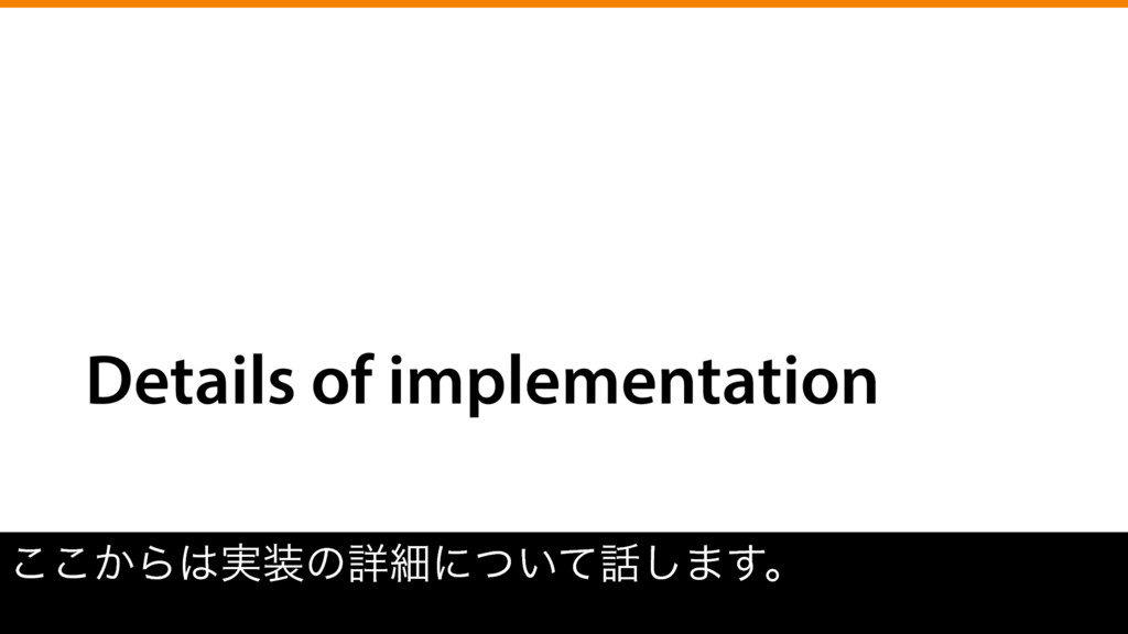 Details of implementation ͔͜͜Β͸࣮૷ͷৄࡉʹ͍ͭͯ࿩͠·͢ɻ