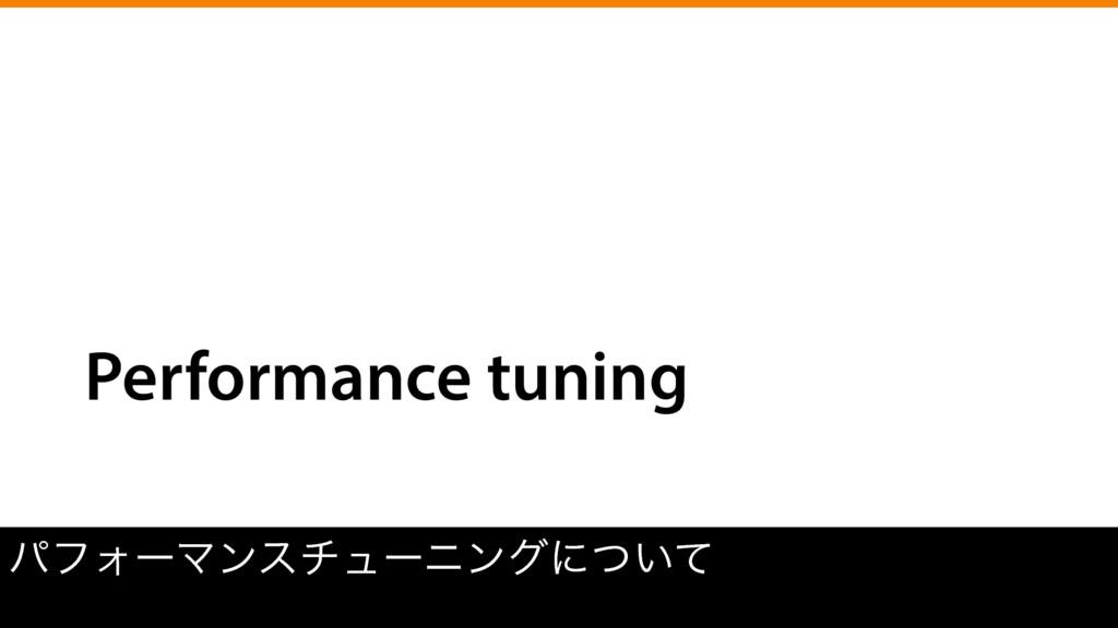 Performance tuning ύϑΥʔϚϯενϡʔχϯάʹ͍ͭͯ