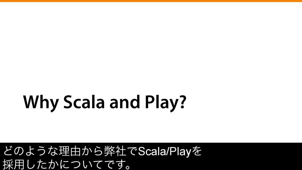 Why Scala and Play? ͲͷΑ͏ͳཧ༝͔ΒฐࣾͰScala/PlayΛ ࠾༻͠...