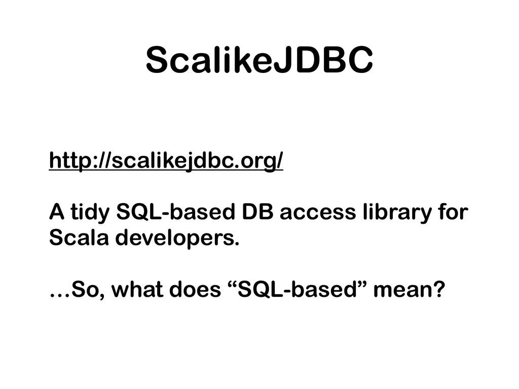 ScalikeJDBC http://scalikejdbc.org/ A tidy SQL-...