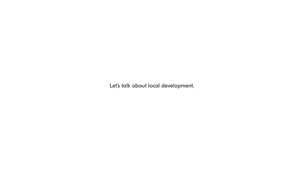 Let's talk about local development.