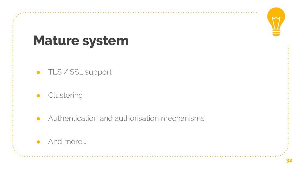Mature system ● TLS / SSL support ● Clustering ...