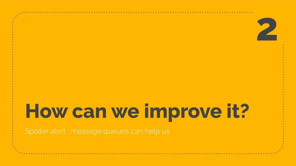 How can we improve it? Spoiler alert : message ...